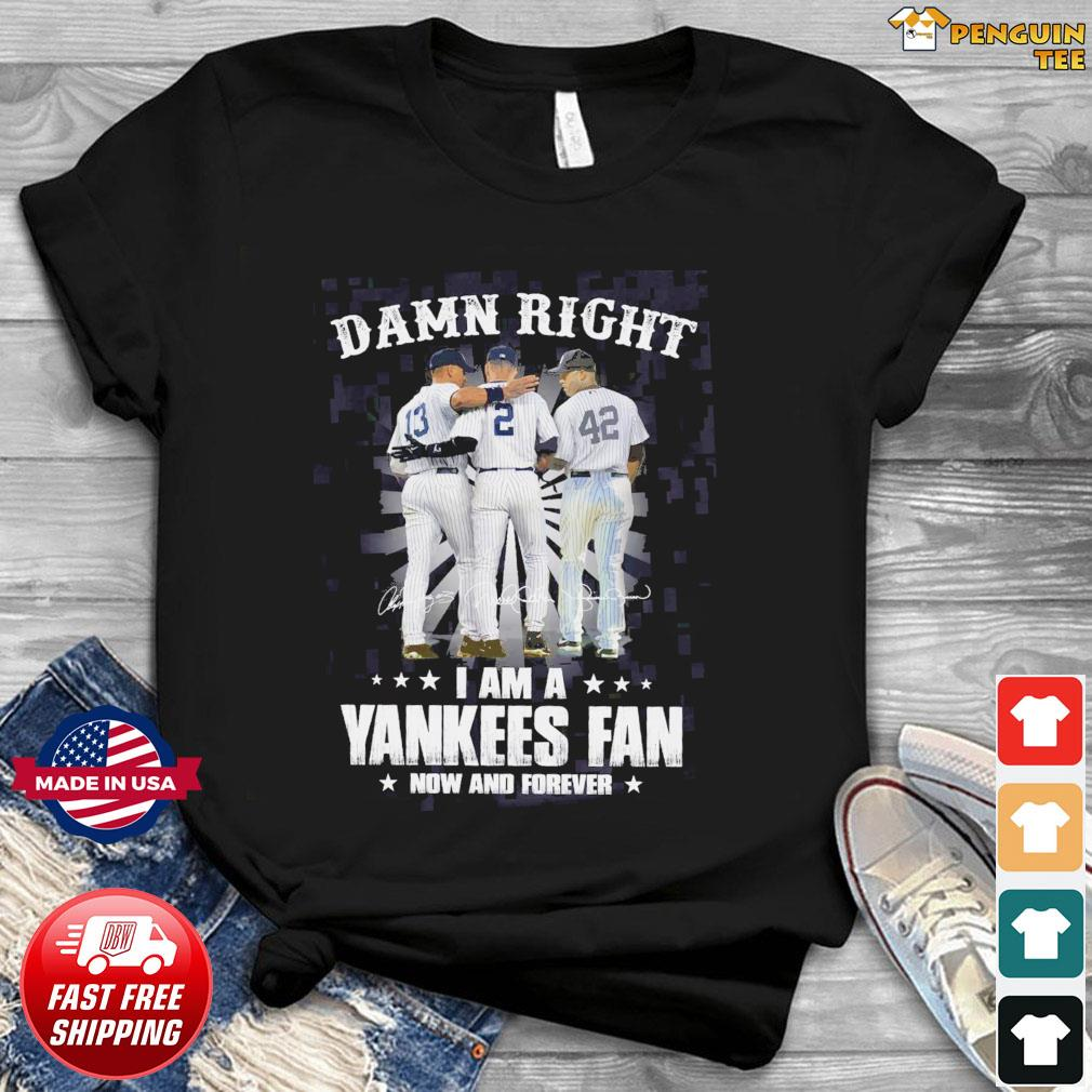 13 Rodriguez 2 Derek Jeter And 42 Rivera Damn Right I Am A Yankees Fan Now And Forever Signatures Shirt