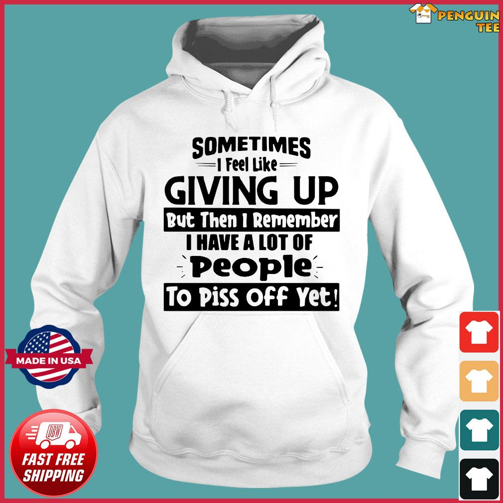Sometimes I Feel Like Giving Up But Then I Remember Shirt Hoodie