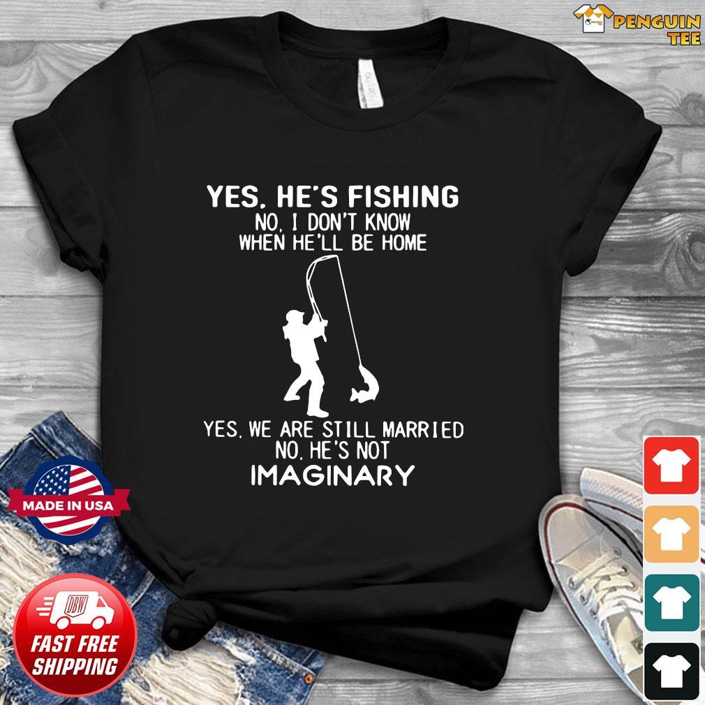 Yes He's Fishing No I Don't Know When He'll Be Home Shirt