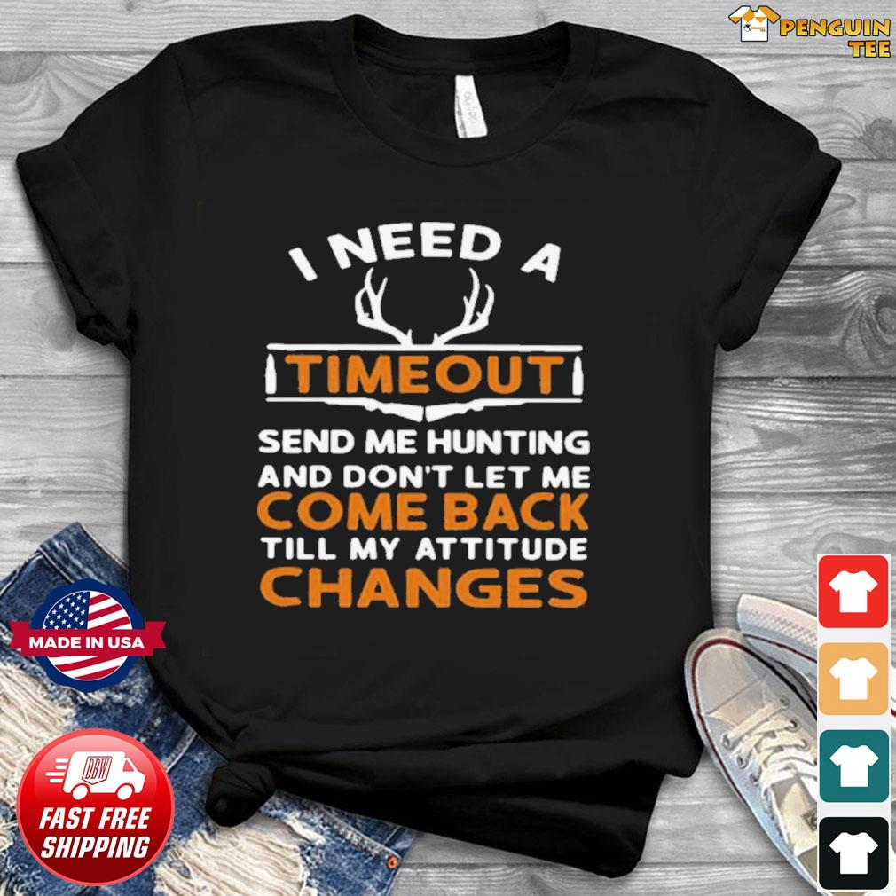 I Need A Timeout Send Me Hunting And Don't Let Me Come Back Till My Attitude Changes shirt